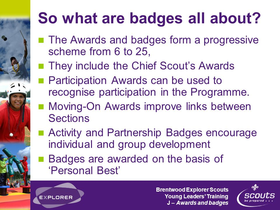 Brentwood Explorer Scouts Young Leaders' Training J – Awards and badges So what are badges all about.