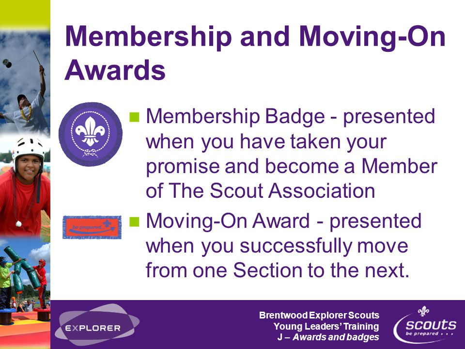 Brentwood Explorer Scouts Young Leaders' Training J – Awards and badges Membership and Moving-On Awards Membership Badge - presented when you have taken your promise and become a Member of The Scout Association Moving-On Award - presented when you successfully move from one Section to the next.