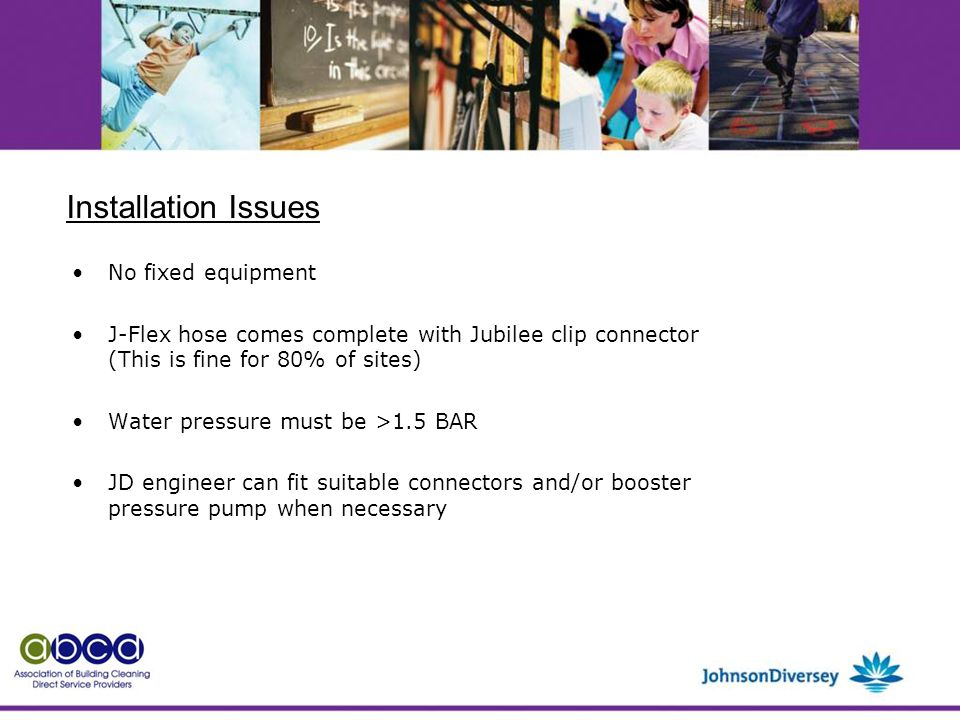 No fixed equipment J-Flex hose comes complete with Jubilee clip connector (This is fine for 80% of sites) Water pressure must be >1.5 BAR JD engineer can fit suitable connectors and/or booster pressure pump when necessary Installation Issues