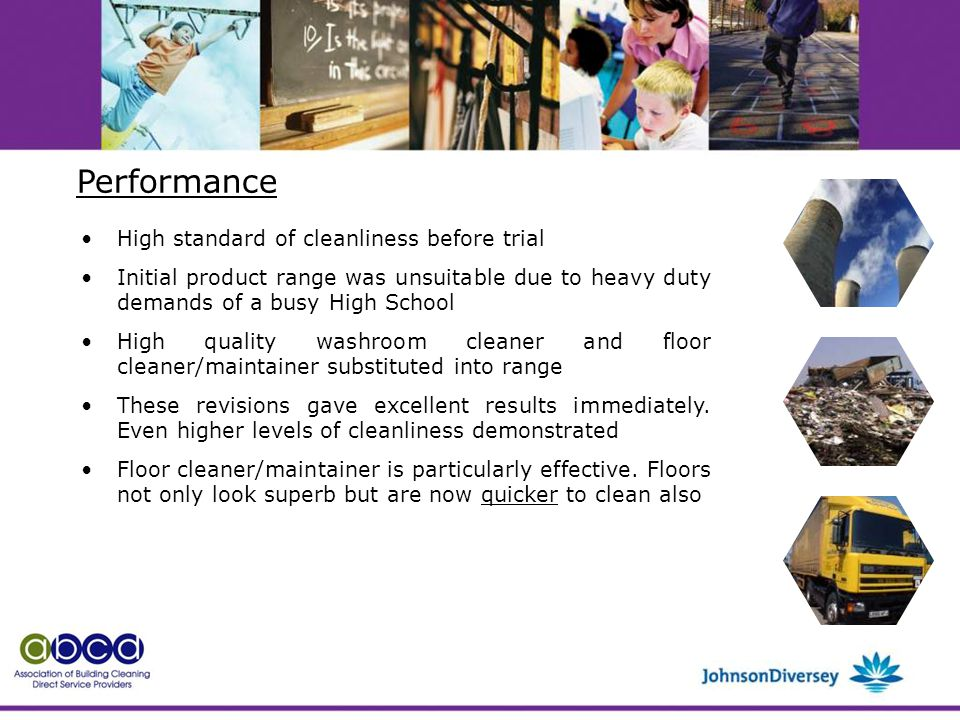 High standard of cleanliness before trial Initial product range was unsuitable due to heavy duty demands of a busy High School High quality washroom cleaner and floor cleaner/maintainer substituted into range These revisions gave excellent results immediately.