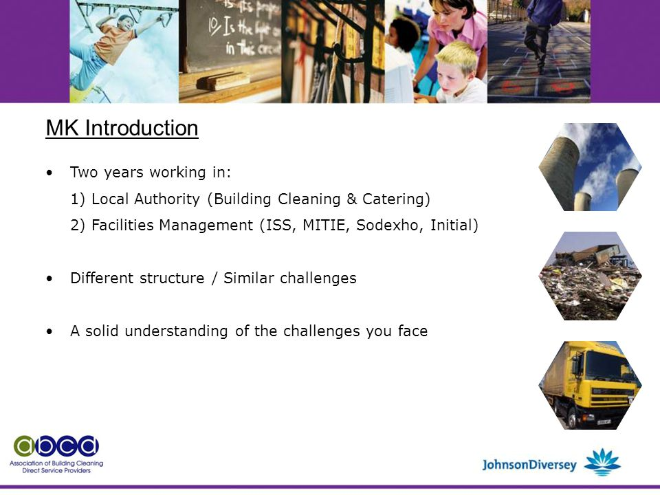 MK Introduction Two years working in: 1) Local Authority (Building Cleaning & Catering) 2) Facilities Management (ISS, MITIE, Sodexho, Initial) Different structure / Similar challenges A solid understanding of the challenges you face