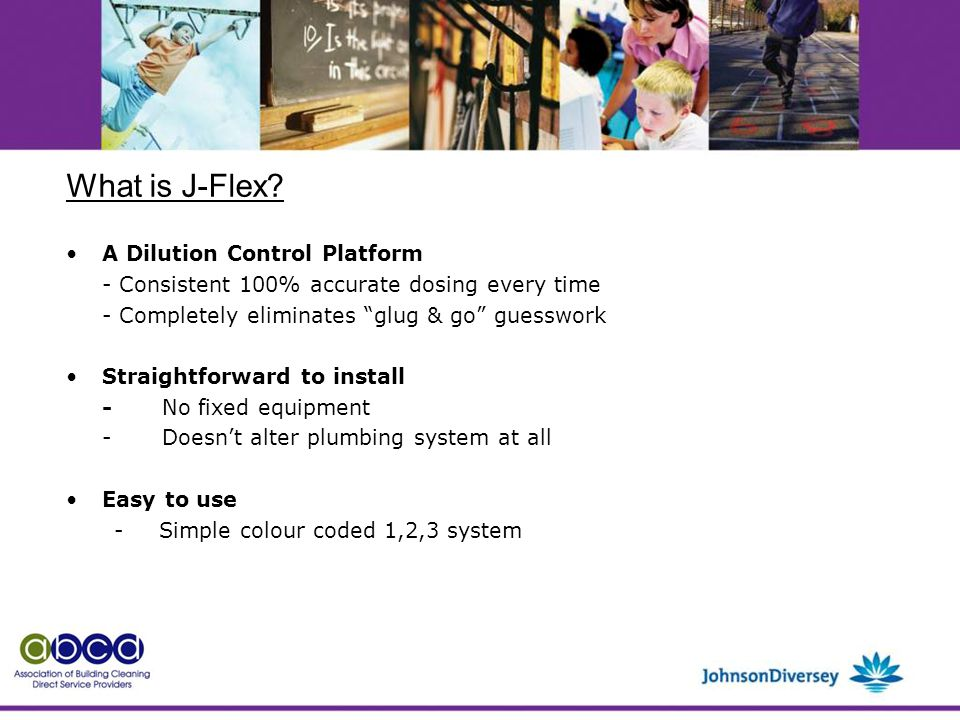 A Dilution Control Platform - Consistent 100% accurate dosing every time - Completely eliminates glug & go guesswork Straightforward to install -No fixed equipment -Doesn't alter plumbing system at all Easy to use - Simple colour coded 1,2,3 system What is J-Flex