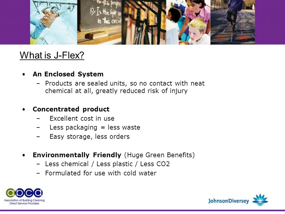 An Enclosed System –Products are sealed units, so no contact with neat chemical at all, greatly reduced risk of injury Concentrated product – Excellent cost in use – Less packaging = less waste – Easy storage, less orders Environmentally Friendly (Huge Green Benefits) –Less chemical / Less plastic / Less CO2 –Formulated for use with cold water What is J-Flex
