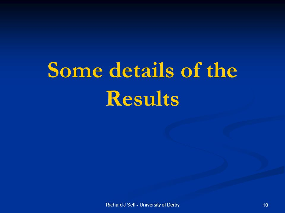 Some details of the Results Richard J Self - University of Derby 10