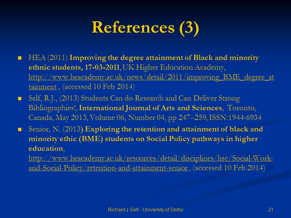 References (3) HEA (2011) Improving the degree attainment of Black and minority ethnic students, , UK Higher Education Academy,   tainment, (accessed 10 Feb 2014)   tainment Self, R.J., (2013) Students Can do Research and Can Deliver Strong Bibliographies!, International Journal of Arts and Sciences, Toronto, Canada, May 2013, Volume 06, Number 04, pp 247–259, ISSN: Senior, N.