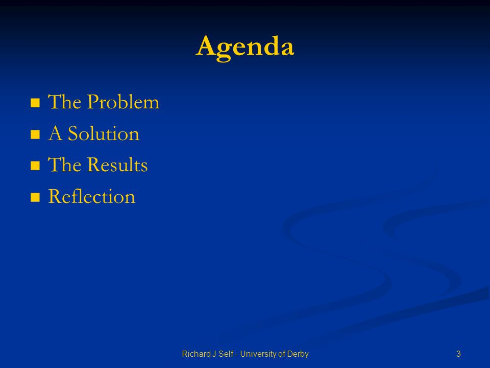 Agenda The Problem A Solution The Results Reflection 3Richard J Self - University of Derby