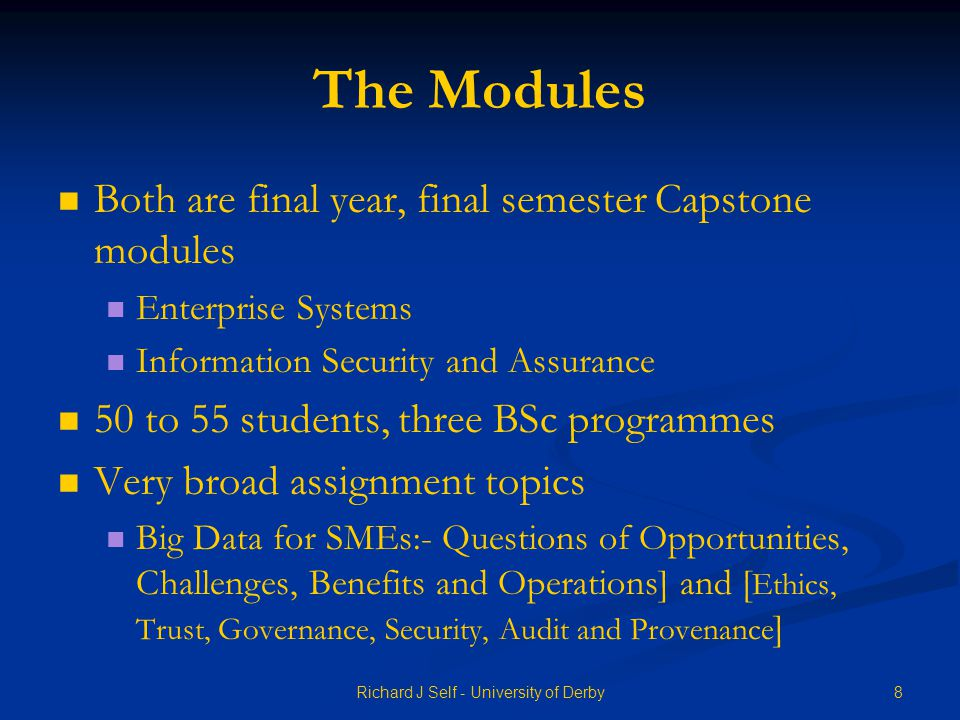 The Modules Both are final year, final semester Capstone modules Enterprise Systems Information Security and Assurance 50 to 55 students, three BSc programmes Very broad assignment topics Big Data for SMEs:- Questions of Opportunities, Challenges, Benefits and Operations] and [ Ethics, Trust, Governance, Security, Audit and Provenance ] 8Richard J Self - University of Derby