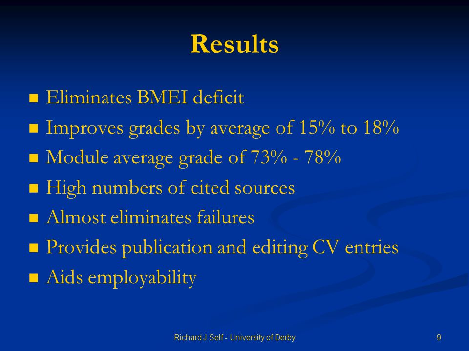 Results Eliminates BMEI deficit Improves grades by average of 15% to 18% Module average grade of 73% - 78% High numbers of cited sources Almost eliminates failures Provides publication and editing CV entries Aids employability 9Richard J Self - University of Derby