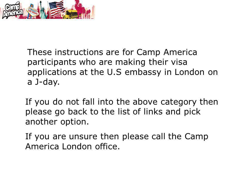 These instructions are for Camp America participants who are making their visa applications at the U.S embassy in London on a J-day. If you do not fal