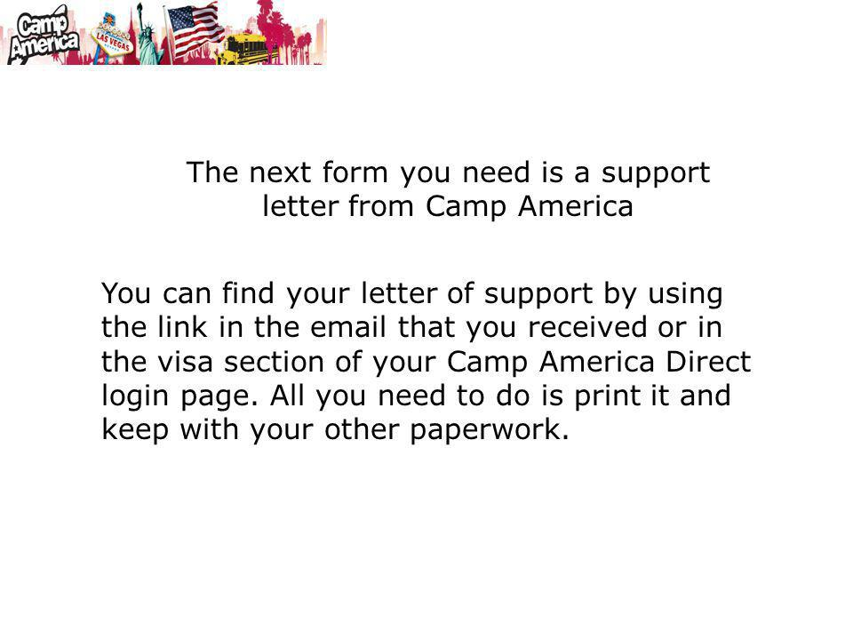 The next form you need is a support letter from Camp America You can find your letter of support by using the link in the email that you received or i