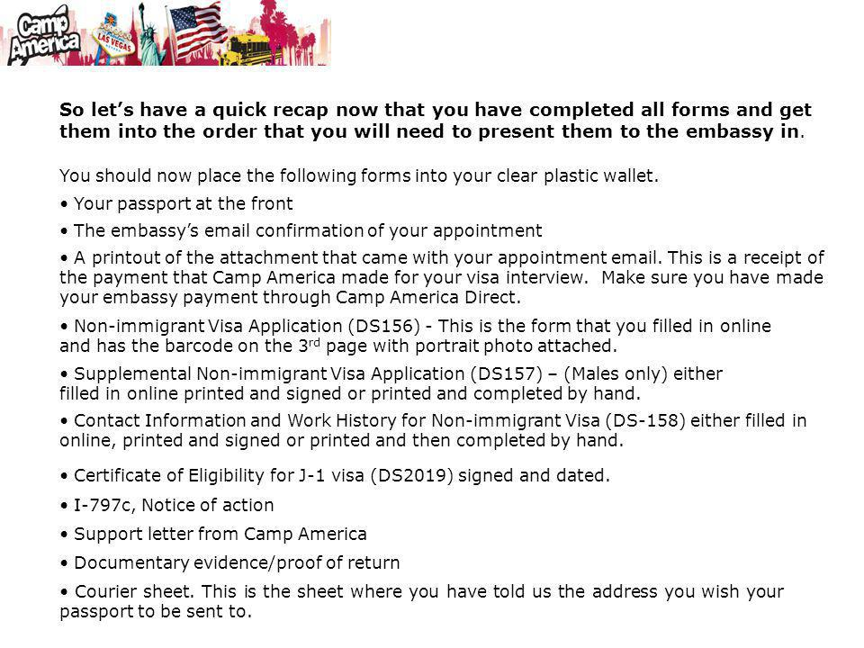 You should now place the following forms into your clear plastic wallet. Your passport at the front Supplemental Non-immigrant Visa Application (DS157