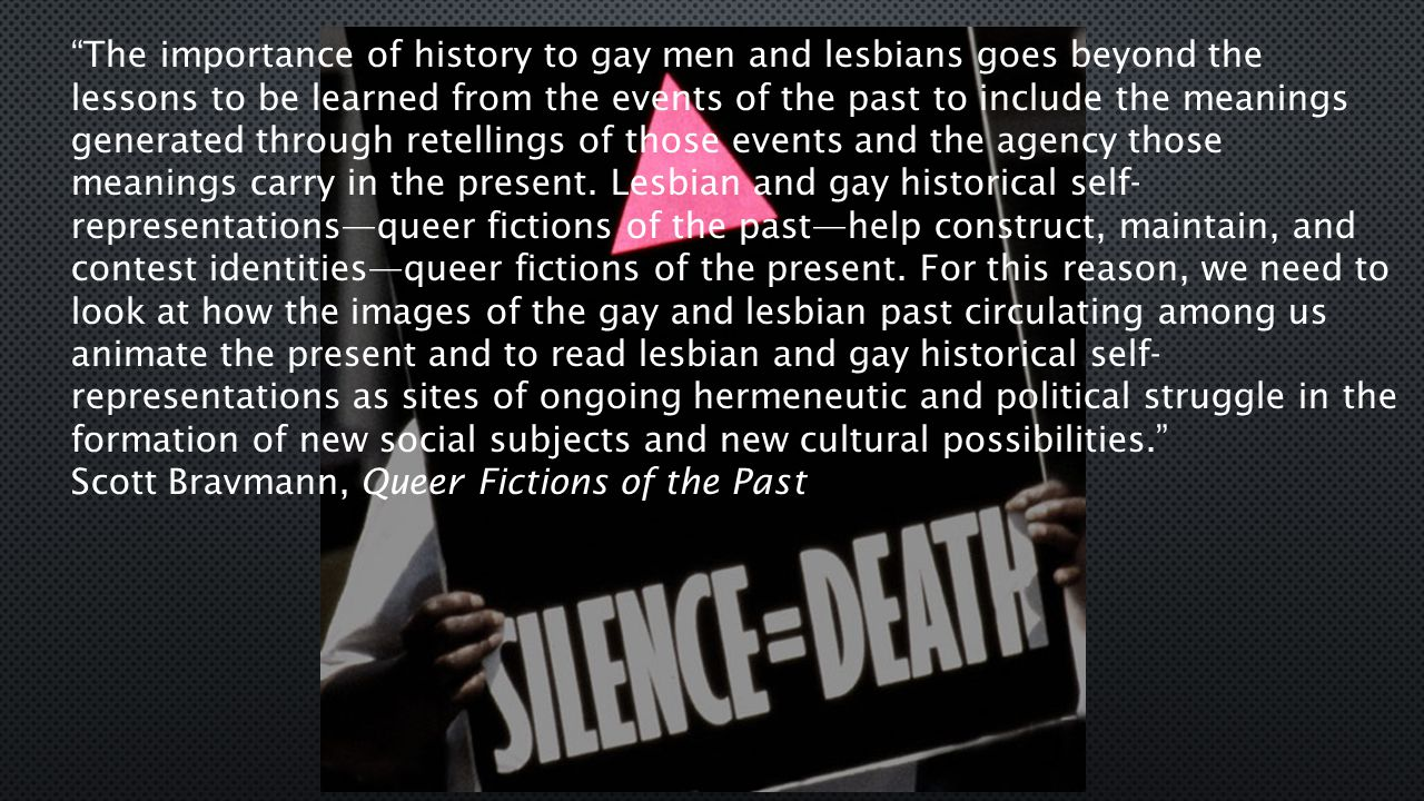 The importance of history to gay men and lesbians goes beyond the lessons to be learned from the events of the past to include the meanings generated through retellings of those events and the agency those meanings carry in the present.
