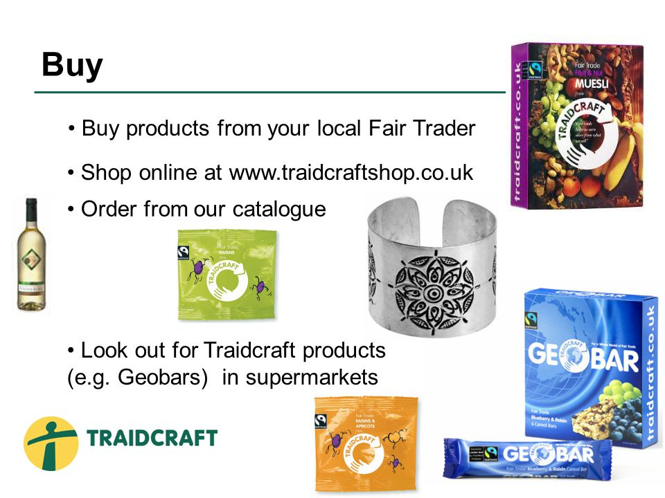 Buy products from your local Fair Trader Shop online at www.traidcraftshop.co.uk Look out for Traidcraft products (e.g.