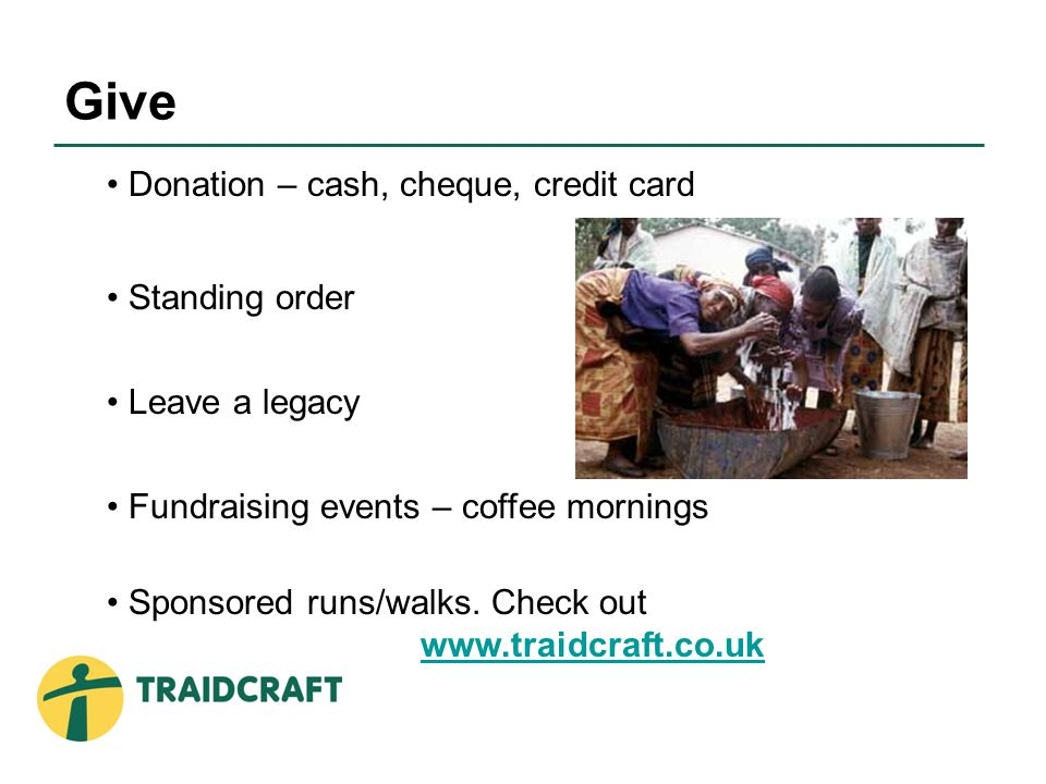 Donation – cash, cheque, credit card Standing order Leave a legacy Fundraising events – coffee mornings Sponsored runs/walks.
