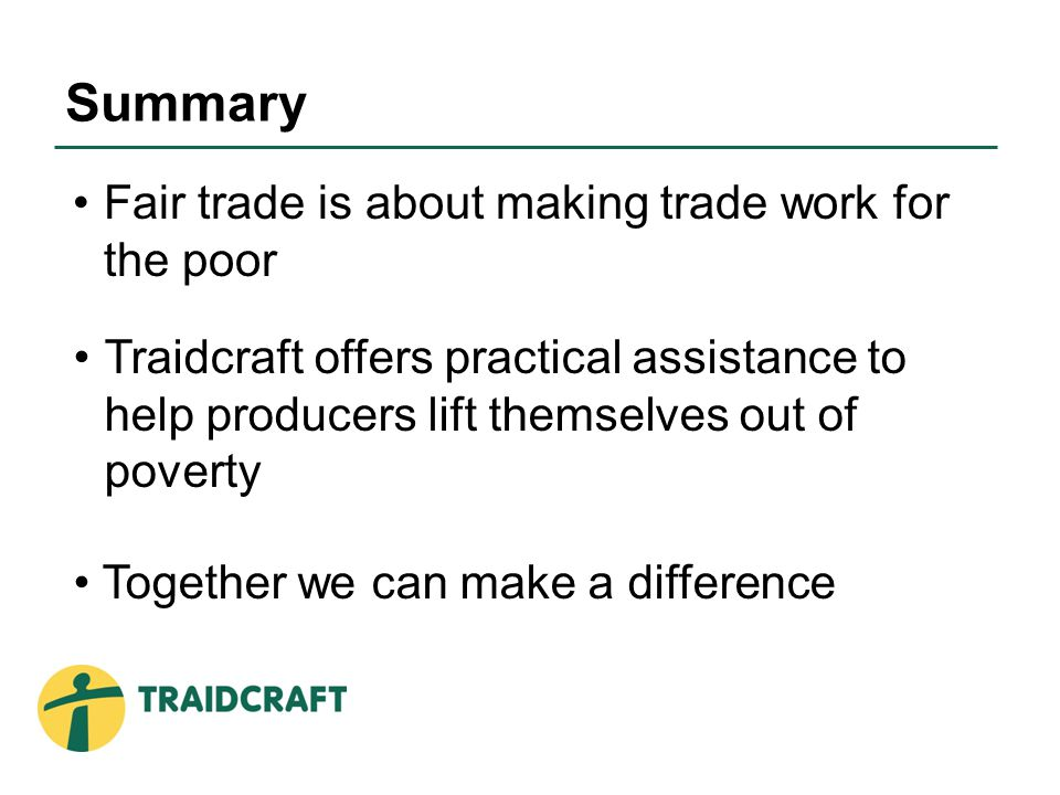 Fair trade is about making trade work for the poor Summary Traidcraft offers practical assistance to help producers lift themselves out of poverty Together we can make a difference