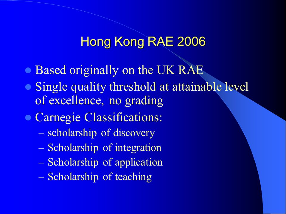 Hong Kong RAE 2006 Based originally on the UK RAE Single quality threshold at attainable level of excellence, no grading Carnegie Classifications: – scholarship of discovery – Scholarship of integration – Scholarship of application – Scholarship of teaching