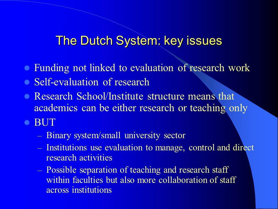 The Dutch System: key issues Funding not linked to evaluation of research work Self-evaluation of research Research School/Institute structure means that academics can be either research or teaching only BUT – Binary system/small university sector – Institutions use evaluation to manage, control and direct research activities – Possible separation of teaching and research staff within faculties but also more collaboration of staff across institutions