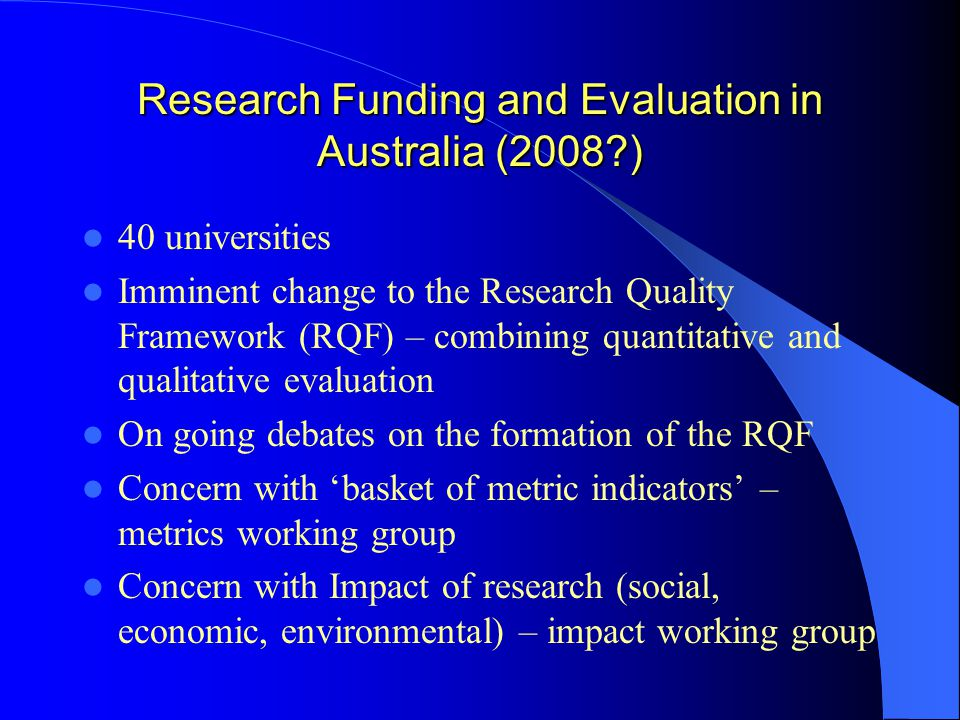 Research Funding and Evaluation in Australia (2008?) 40 universities Imminent change to the Research Quality Framework (RQF) – combining quantitative and qualitative evaluation On going debates on the formation of the RQF Concern with 'basket of metric indicators' – metrics working group Concern with Impact of research (social, economic, environmental) – impact working group