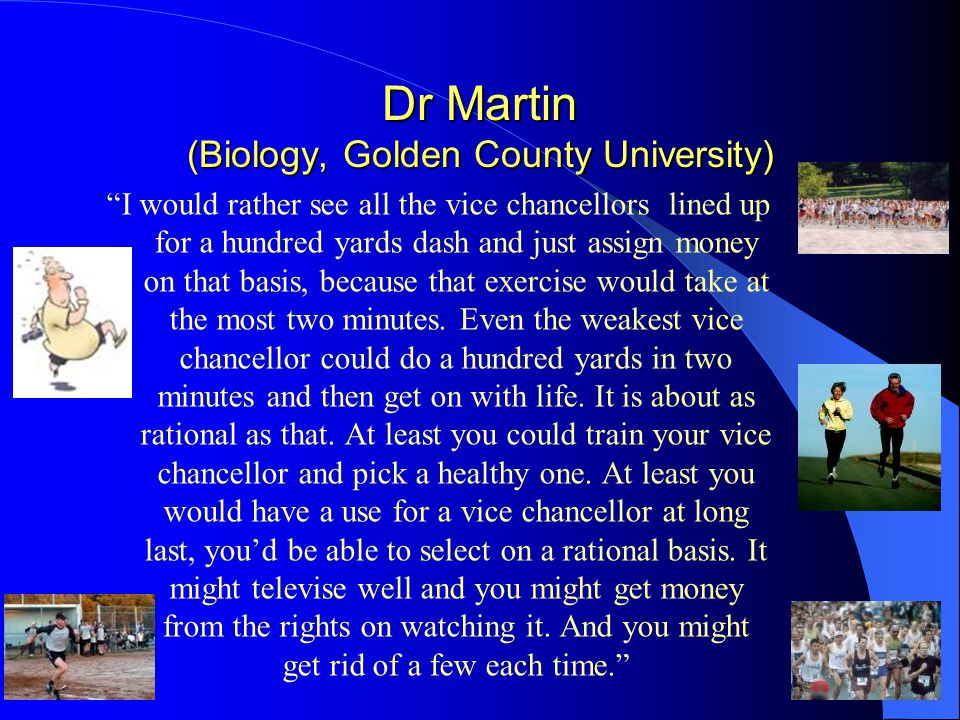 Dr Martin (Biology, Golden County University) I would rather see all the vice chancellors lined up for a hundred yards dash and just assign money on that basis, because that exercise would take at the most two minutes.