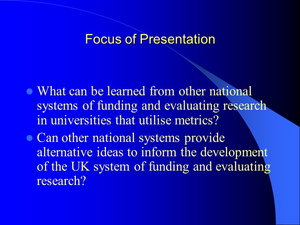 Focus of Presentation What can be learned from other national systems of funding and evaluating research in universities that utilise metrics.