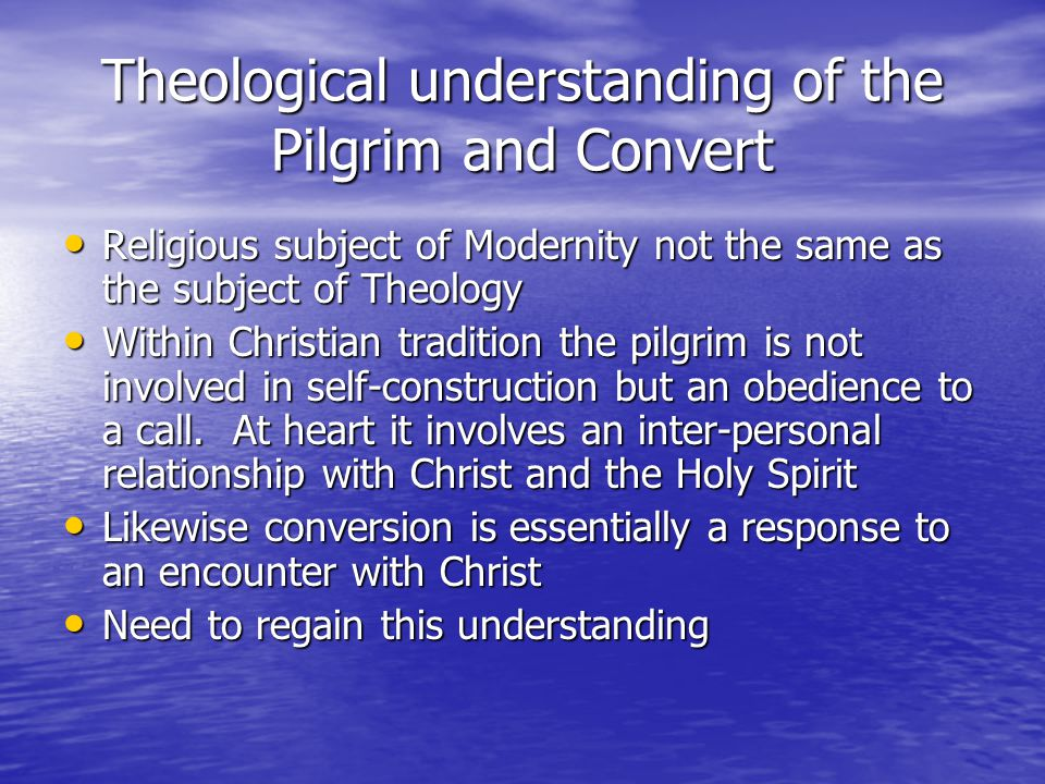 Theological understanding of the Pilgrim and Convert Religious subject of Modernity not the same as the subject of Theology Religious subject of Moder