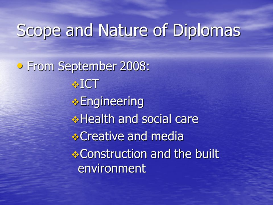 Scope and Nature of Diplomas From September 2008: From September 2008:  ICT  Engineering  Health and social care  Creative and media  Constructio