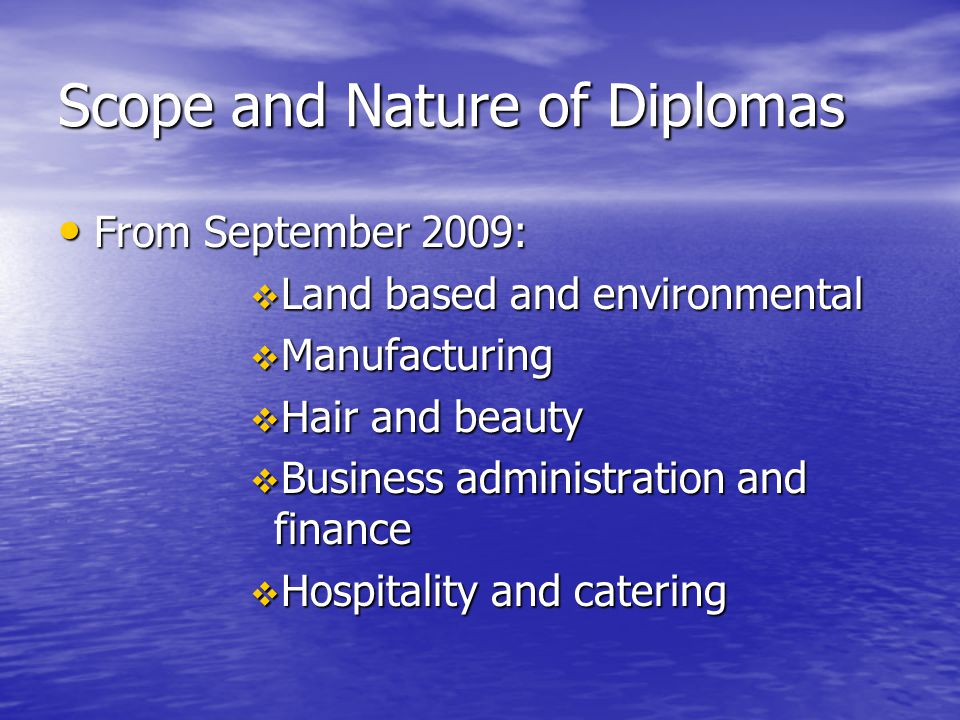 Scope and Nature of Diplomas From September 2009: From September 2009:  Land based and environmental  Manufacturing  Hair and beauty  Business adm