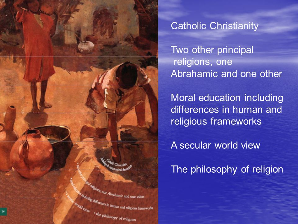 Catholic Christianity Two other principal religions, one Abrahamic and one other Moral education including differences in human and religious framewor