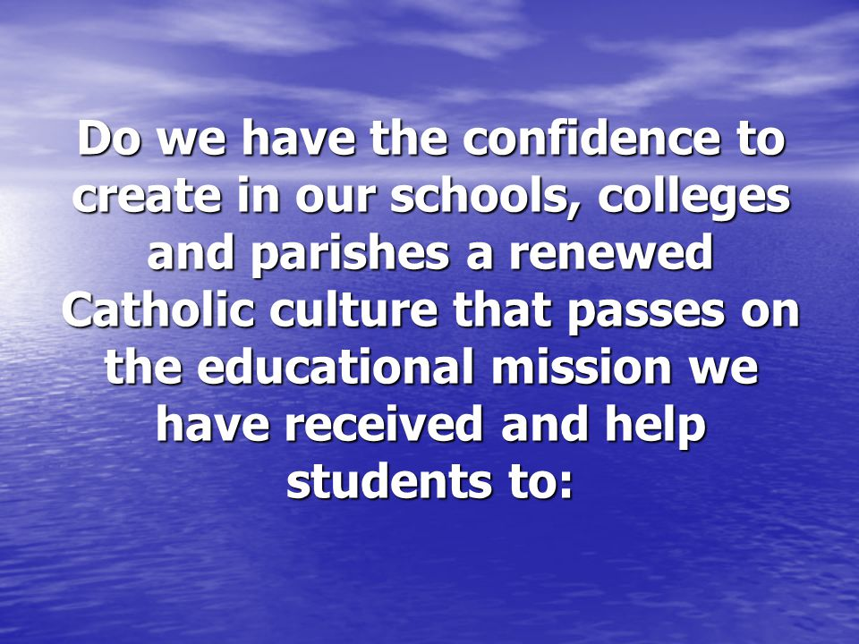 Do we have the confidence to create in our schools, colleges and parishes a renewed Catholic culture that passes on the educational mission we have re