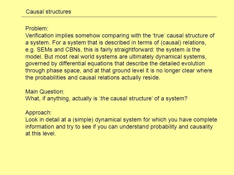 Causal structures Problem: Verification implies somehow comparing with the 'true' causal structure of a system.