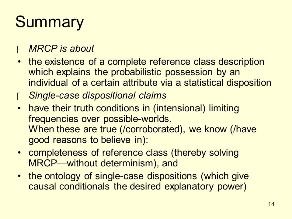 14 Summary ‪MRCP is about the existence of a complete reference class description which explains the probabilistic possession by an individual of a certain attribute via a statistical disposition ‪Single-case dispositional claims have their truth conditions in (intensional) limiting frequencies over possible-worlds.
