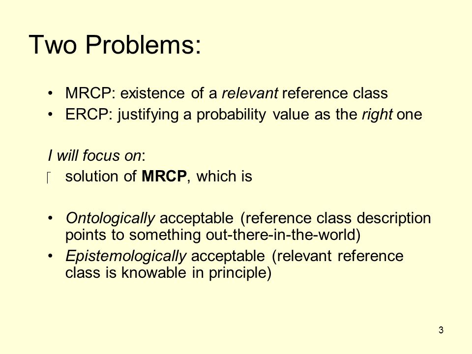 3 Two Problems: MRCP: existence of a relevant reference class ERCP: justifying a probability value as the right one I will focus on: ‪solution of MRCP, which is Ontologically acceptable (reference class description points to something out-there-in-the-world) Epistemologically acceptable (relevant reference class is knowable in principle)