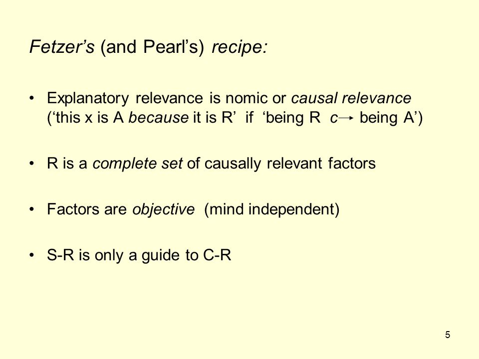 5 Fetzer's (and Pearl's) recipe: Explanatory relevance is nomic or causal relevance ('this x is A because it is R' if 'being R c being A') R is a complete set of causally relevant factors Factors are objective (mind independent) S-R is only a guide to C-R