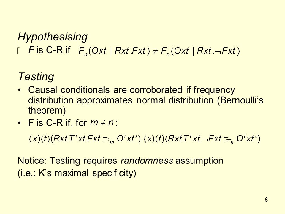 8 Hypothesising ‪F is C-R if Testing Causal conditionals are corroborated if frequency distribution approximates normal distribution (Bernoulli's theorem) F is C-R if, for : Notice: Testing requires randomness assumption (i.e.: K's maximal specificity)