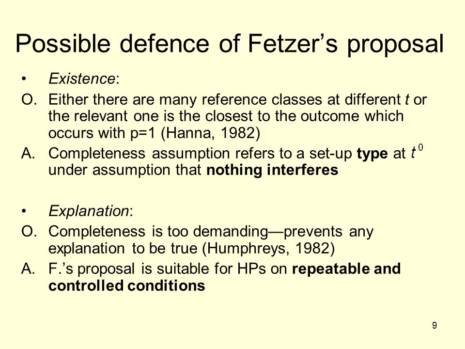 9 Possible defence of Fetzer's proposal Existence: O.Either there are many reference classes at different t or the relevant one is the closest to the outcome which occurs with p=1 (Hanna, 1982) A.Completeness assumption refers to a set-up type at under assumption that nothing interferes Explanation: O.Completeness is too demanding—prevents any explanation to be true (Humphreys, 1982) A.F.'s proposal is suitable for HPs on repeatable and controlled conditions
