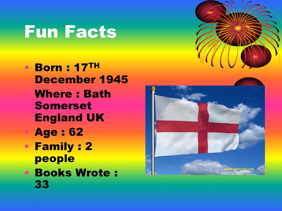Fun Facts Born : 17 TH December 1945 Where : Bath Somerset England UK Age : 62 Family : 2 people Books Wrote : 33