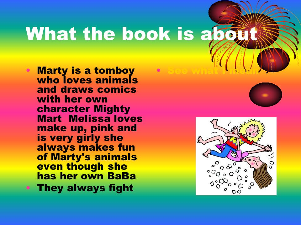 What the book is about Marty is a tomboy who loves animals and draws comics with her own character Mighty Mart Melissa loves make up, pink and is very girly she always makes fun of Marty s animals even though she has her own BaBa They always fight See what I mean