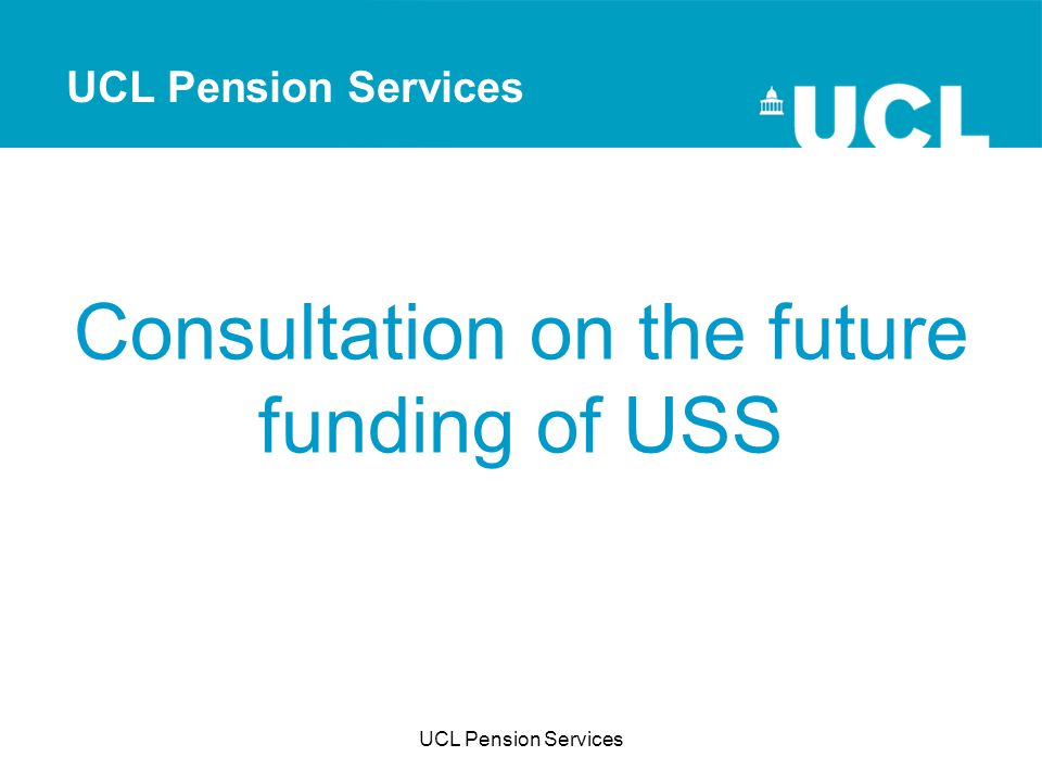 UCL Pension Services Consultation on the future funding of USS UCL Pension Services