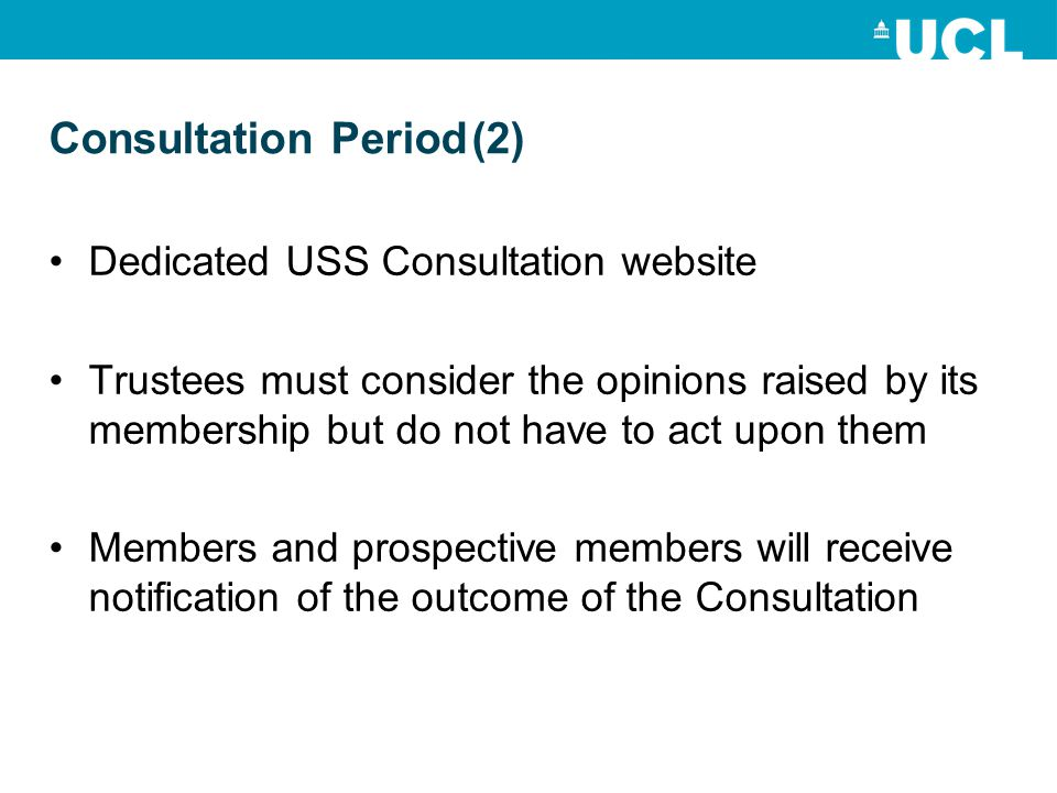 Consultation Period(2) Dedicated USS Consultation website Trustees must consider the opinions raised by its membership but do not have to act upon them Members and prospective members will receive notification of the outcome of the Consultation