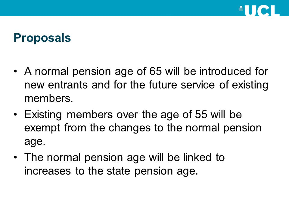 Proposals A normal pension age of 65 will be introduced for new entrants and for the future service of existing members.