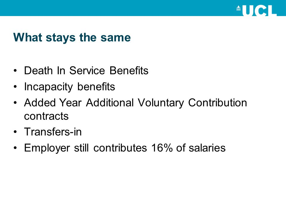 What stays the same Death In Service Benefits Incapacity benefits Added Year Additional Voluntary Contribution contracts Transfers-in Employer still contributes 16% of salaries