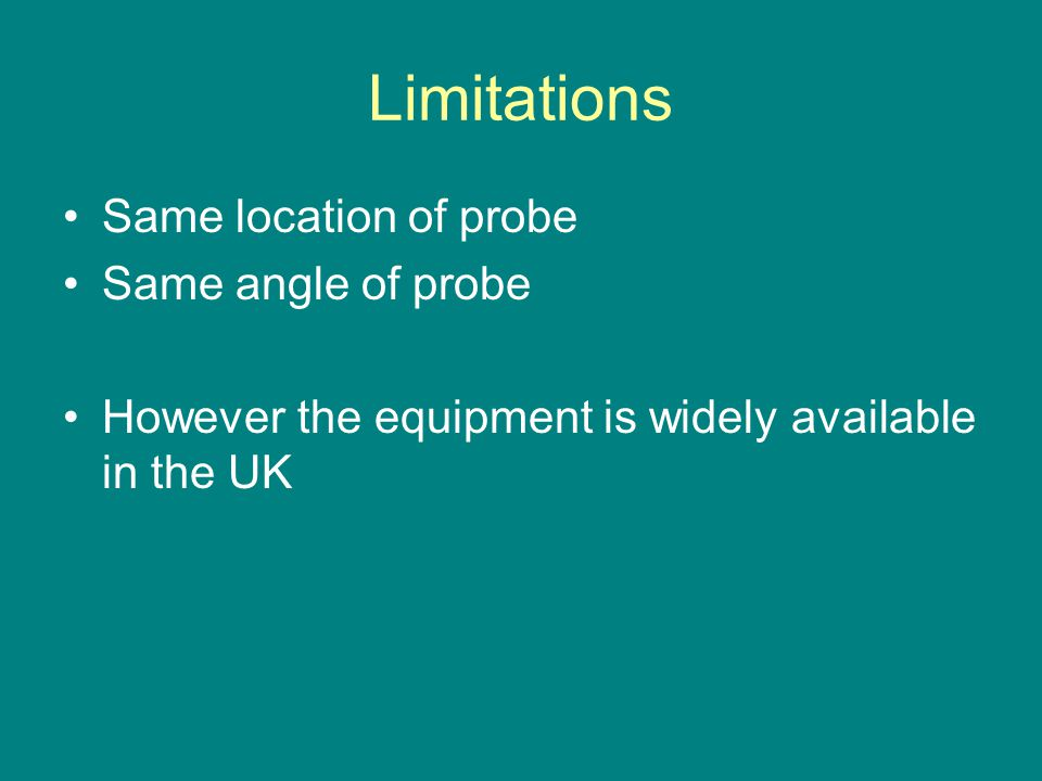 Limitations Same location of probe Same angle of probe However the equipment is widely available in the UK