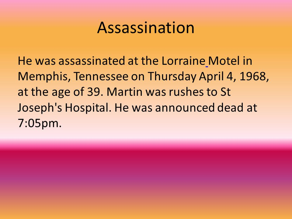 Assassination He was assassinated at the Lorraine Motel in Memphis, Tennessee on Thursday April 4, 1968, at the age of 39.