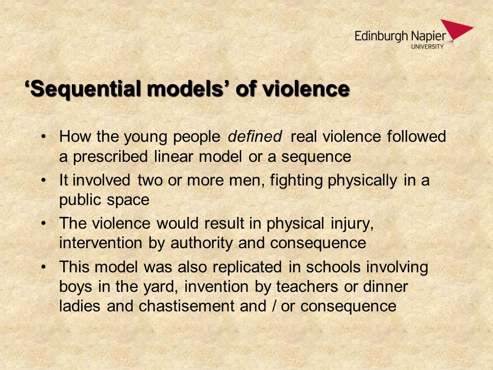 'Sequential models' of violence How the young people defined real violence followed a prescribed linear model or a sequence It involved two or more men, fighting physically in a public space The violence would result in physical injury, intervention by authority and consequence This model was also replicated in schools involving boys in the yard, invention by teachers or dinner ladies and chastisement and / or consequence