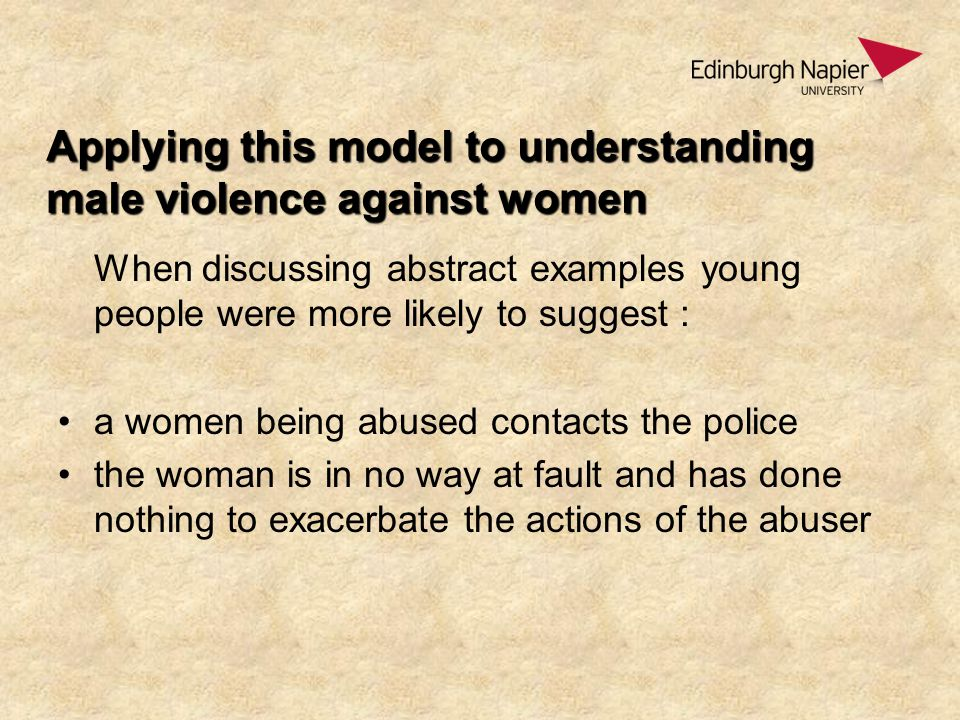 Applying this model to understanding male violence against women When discussing abstract examples young people were more likely to suggest : a women being abused contacts the police the woman is in no way at fault and has done nothing to exacerbate the actions of the abuser