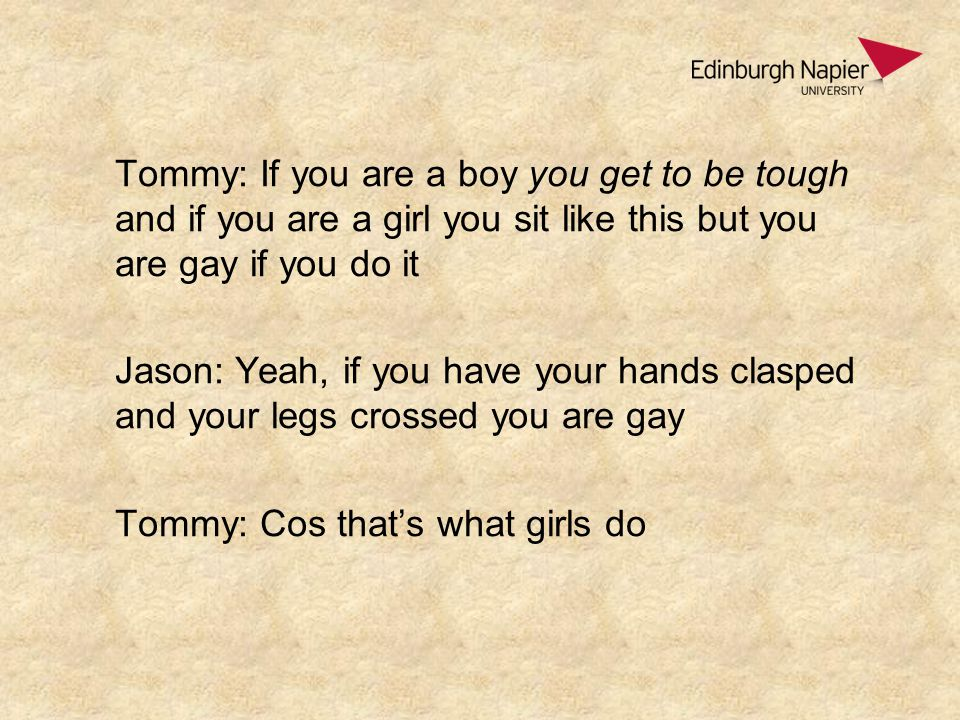Tommy: If you are a boy you get to be tough and if you are a girl you sit like this but you are gay if you do it Jason: Yeah, if you have your hands clasped and your legs crossed you are gay Tommy: Cos that's what girls do