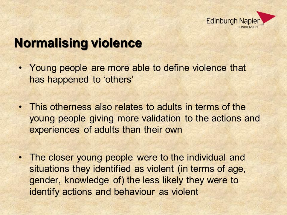 Normalising violence Young people are more able to define violence that has happened to 'others' This otherness also relates to adults in terms of the young people giving more validation to the actions and experiences of adults than their own The closer young people were to the individual and situations they identified as violent (in terms of age, gender, knowledge of) the less likely they were to identify actions and behaviour as violent