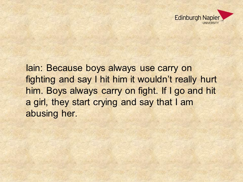 Iain: Because boys always use carry on fighting and say I hit him it wouldn't really hurt him.