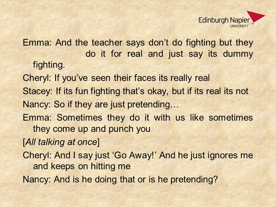 Emma: And the teacher says don't do fighting but they do it for real and just say its dummy fighting.