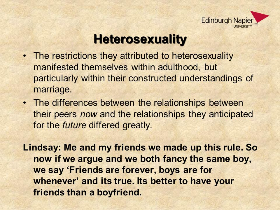 Heterosexuality The restrictions they attributed to heterosexuality manifested themselves within adulthood, but particularly within their constructed understandings of marriage.